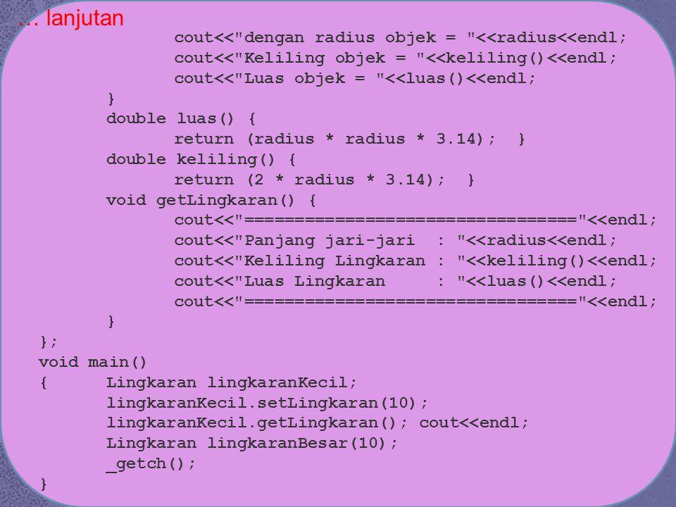… lanjutan cout<< dengan radius objek = <<radius<<endl; cout<< Keliling objek = <<keliling()<<endl; cout<< Luas objek = <<luas()<<endl; } double luas() { return (radius * radius * 3.14); } double keliling() { return (2 * radius * 3.14); } void getLingkaran() { cout<< ================================= <<endl; cout<< Panjang jari-jari : <<radius<<endl; cout<< Keliling Lingkaran : <<keliling()<<endl; cout<< Luas Lingkaran : <<luas()<<endl; cout<< ================================= <<endl; } }; void main() {Lingkaran lingkaranKecil; lingkaranKecil.setLingkaran(10); lingkaranKecil.getLingkaran(); cout<<endl; Lingkaran lingkaranBesar(10); _getch(); }