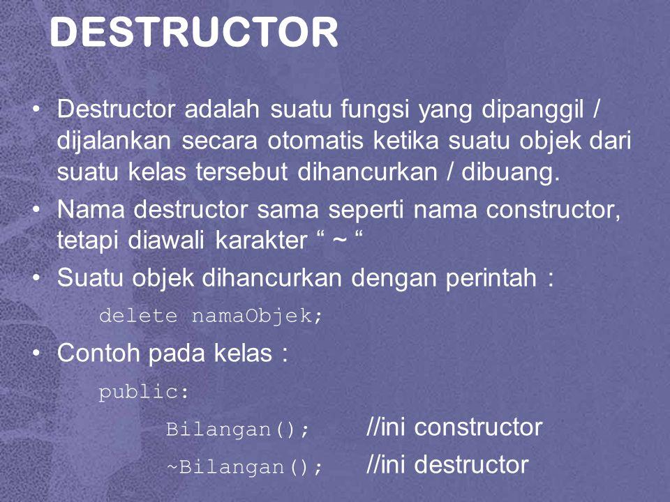 DESTRUCTOR Destructor adalah suatu fungsi yang dipanggil / dijalankan secara otomatis ketika suatu objek dari suatu kelas tersebut dihancurkan / dibuang.