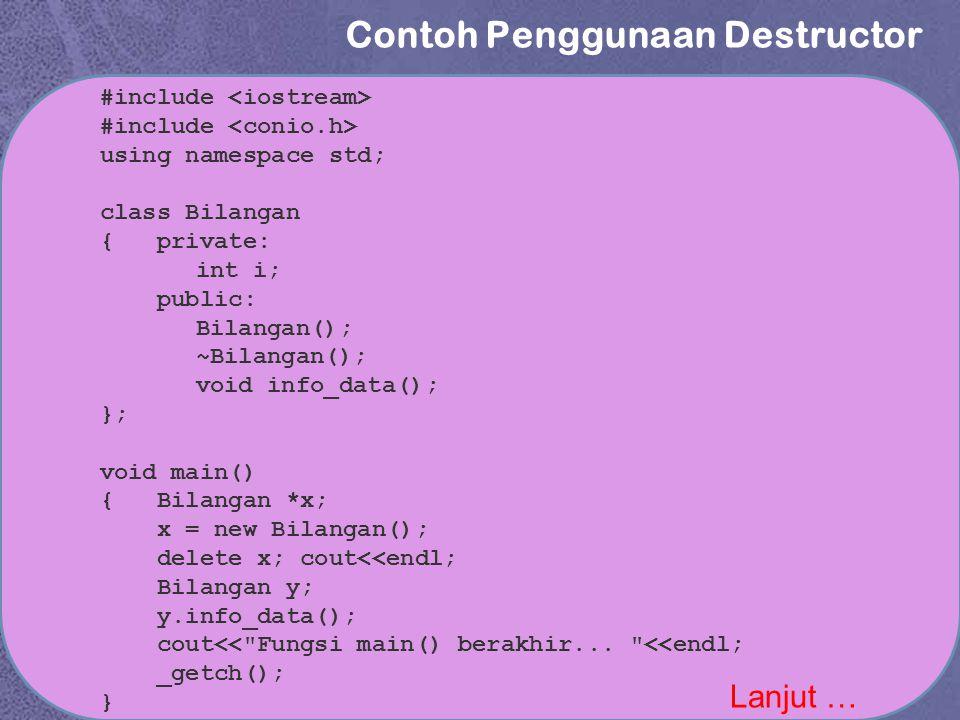 Contoh Penggunaan Destructor Lanjut … #include using namespace std; class Bilangan { private: int i; public: Bilangan(); ~Bilangan(); void info_data(); }; void main() { Bilangan *x; x = new Bilangan(); delete x; cout<<endl; Bilangan y; y.info_data(); cout<< Fungsi main() berakhir...