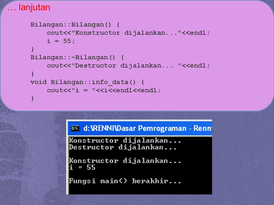 … lanjutan Bilangan::Bilangan() { cout<< Konstructor dijalankan... <<endl; i = 55; } Bilangan::~Bilangan() { cout<< Destructor dijalankan...