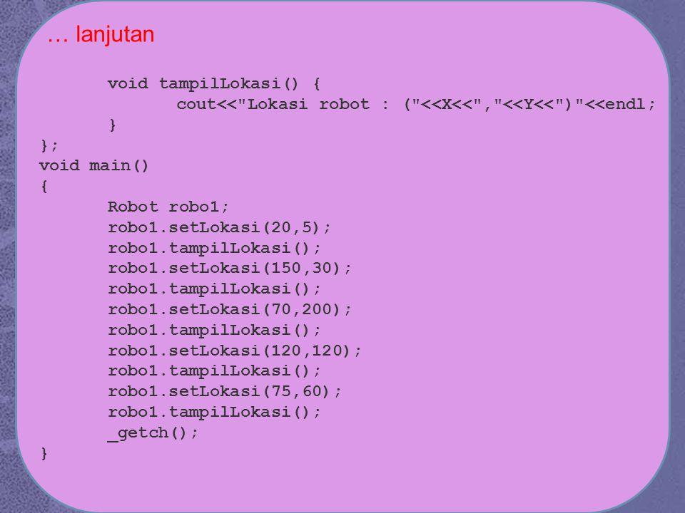 void tampilLokasi() { cout<< Lokasi robot : ( <<X<< , <<Y<< ) <<endl; } }; void main() { Robot robo1; robo1.setLokasi(20,5); robo1.tampilLokasi(); robo1.setLokasi(150,30); robo1.tampilLokasi(); robo1.setLokasi(70,200); robo1.tampilLokasi(); robo1.setLokasi(120,120); robo1.tampilLokasi(); robo1.setLokasi(75,60); robo1.tampilLokasi(); _getch(); } … lanjutan