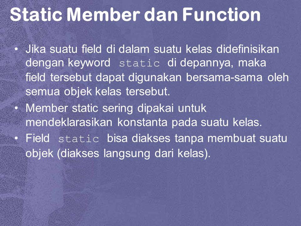 Static Member dan Function Jika suatu field di dalam suatu kelas didefinisikan dengan keyword static di depannya, maka field tersebut dapat digunakan bersama-sama oleh semua objek kelas tersebut.
