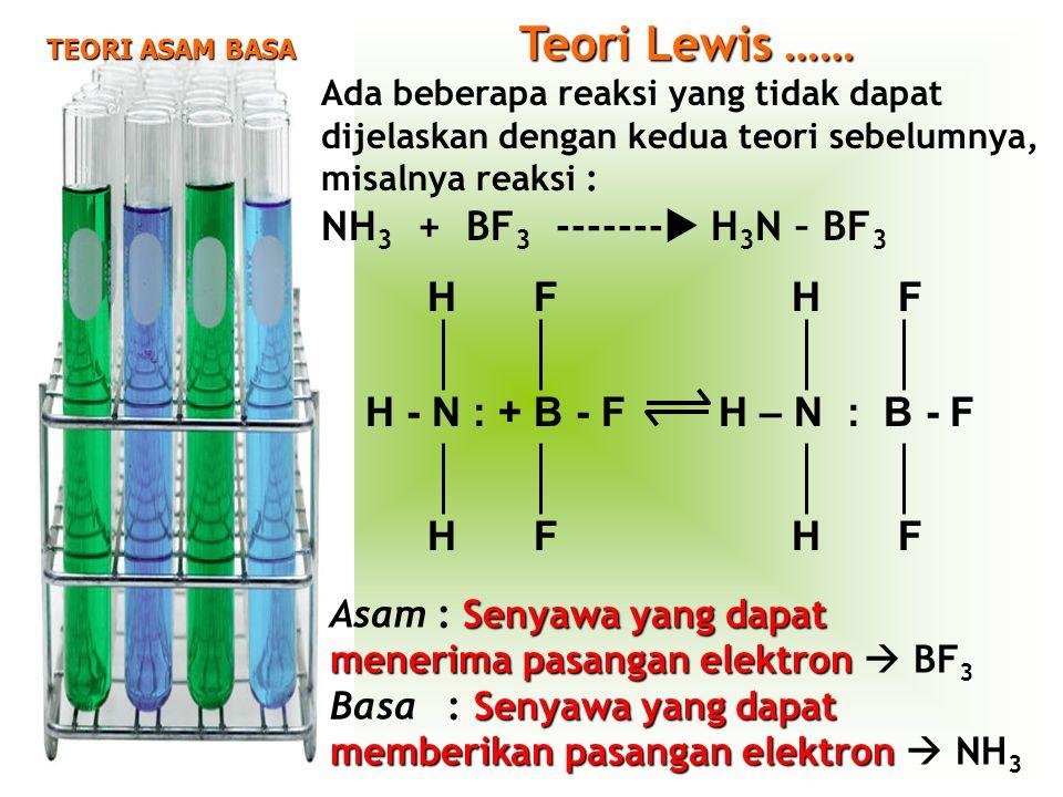 TEORI ASAM BASA Asam : S SS Senyawa yang dapat menerima pasangan elektron  BF 3 Basa : S SS Senyawa yang dapat memberikan pasangan elektron  NH 3 Teori Lewis …… Ada beberapa reaksi yang tidak dapat dijelaskan dengan kedua teori sebelumnya, misalnya reaksi : NH 3 + BF 3 -------  H 3 N – BF 3 HF H F H - N : + B - F H – N : B - F HF H F