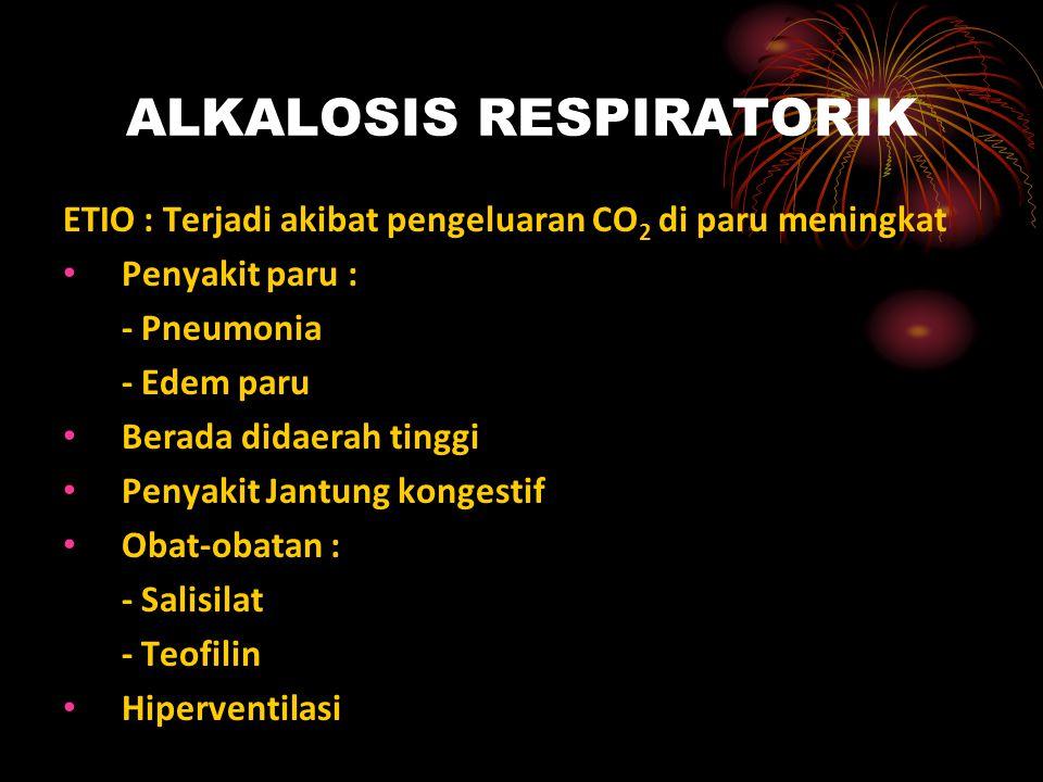ALKALOSIS RESPIRATORIK ETIO : Terjadi akibat pengeluaran CO 2 di paru meningkat Penyakit paru : - Pneumonia - Edem paru Berada didaerah tinggi Penyaki