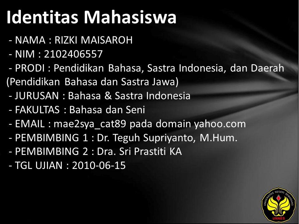 Identitas Mahasiswa - NAMA : RIZKI MAISAROH - NIM : 2102406557 - PRODI : Pendidikan Bahasa, Sastra Indonesia, dan Daerah (Pendidikan Bahasa dan Sastra Jawa) - JURUSAN : Bahasa & Sastra Indonesia - FAKULTAS : Bahasa dan Seni - EMAIL : mae2sya_cat89 pada domain yahoo.com - PEMBIMBING 1 : Dr.