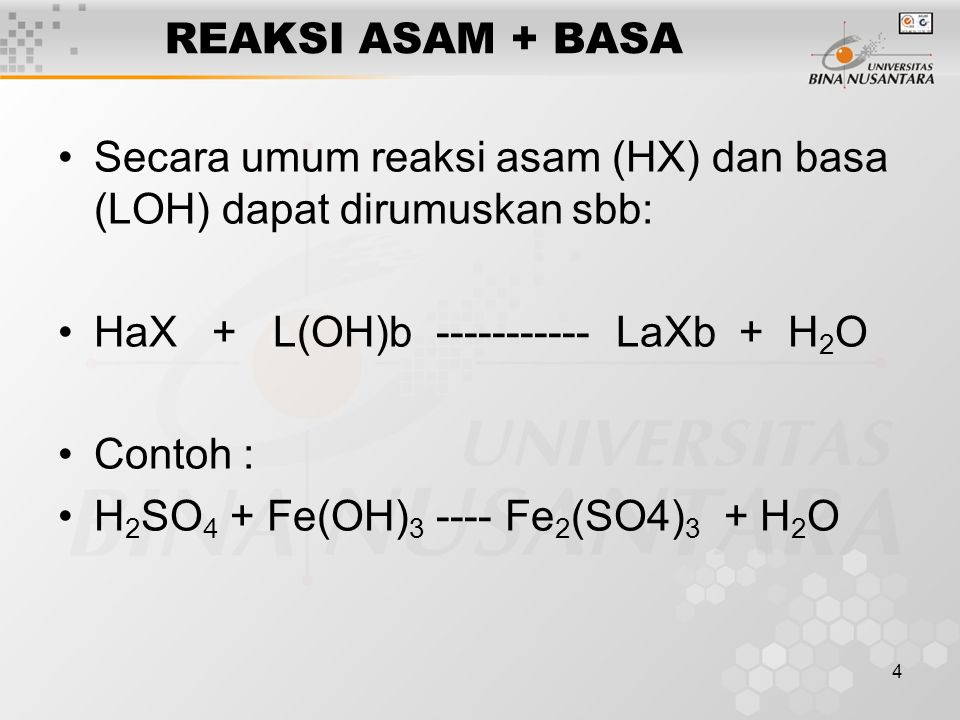 4 REAKSI ASAM + BASA Secara umum reaksi asam (HX) dan basa (LOH) dapat dirumuskan sbb: HaX + L(OH)b ----------- LaXb + H 2 O Contoh : H 2 SO 4 + Fe(OH