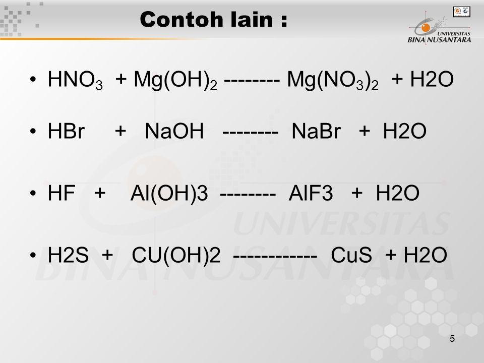 5 Contoh lain : HNO 3 + Mg(OH) 2 -------- Mg(NO 3 ) 2 + H2O HBr + NaOH -------- NaBr + H2O HF + Al(OH)3 -------- AlF3 + H2O H2S + CU(OH)2 ------------