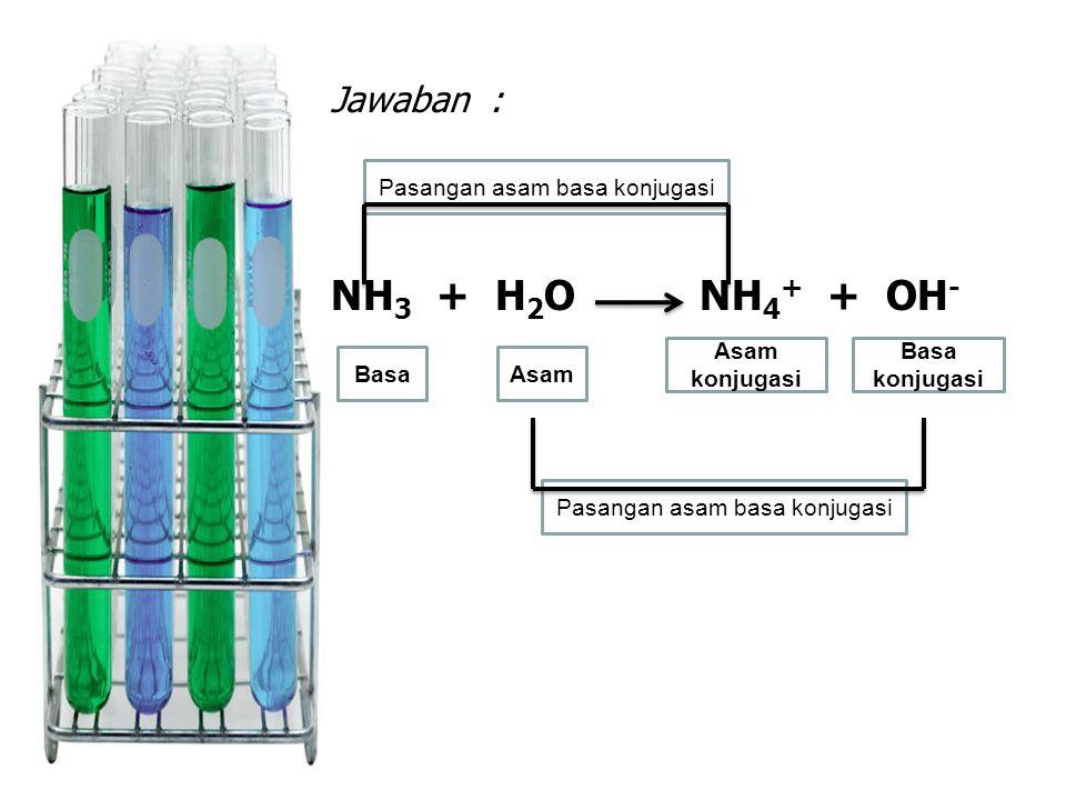 Pasangan asam basa konjugasi Jawaban : NH 3 + H 2 O NH 4 + + OH - BasaAsam Basa konjugasi Asam konjugasi