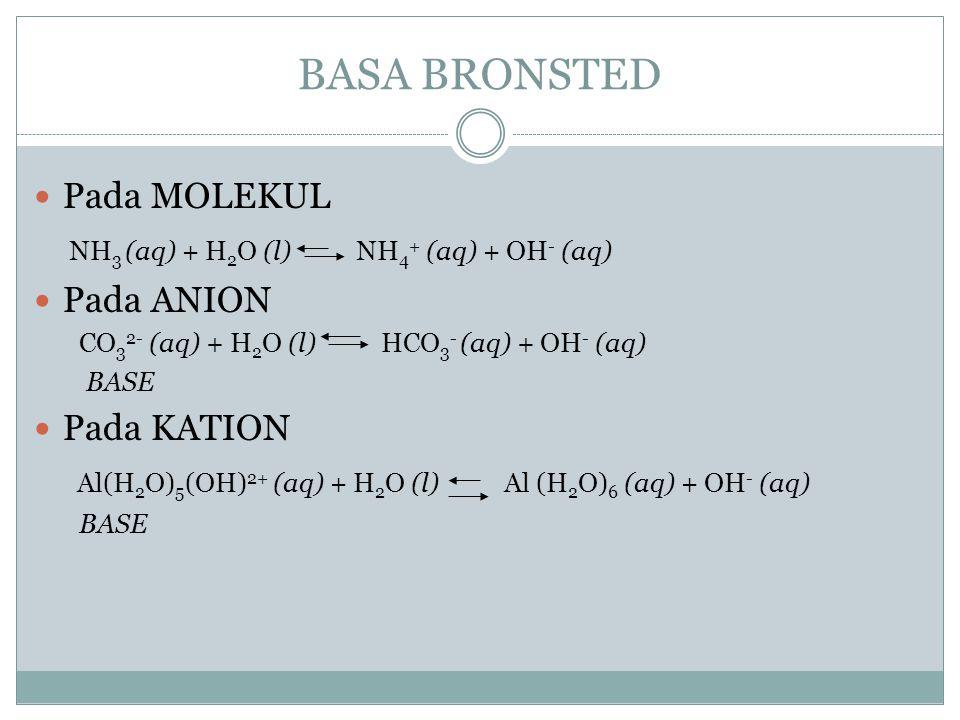 BASA BRONSTED Pada MOLEKUL NH 3 (aq) + H 2 O (l) NH 4 + (aq) + OH - (aq) Pada ANION CO 3 2- (aq) + H 2 O (l) HCO 3 - (aq) + OH - (aq) BASE Pada KATION