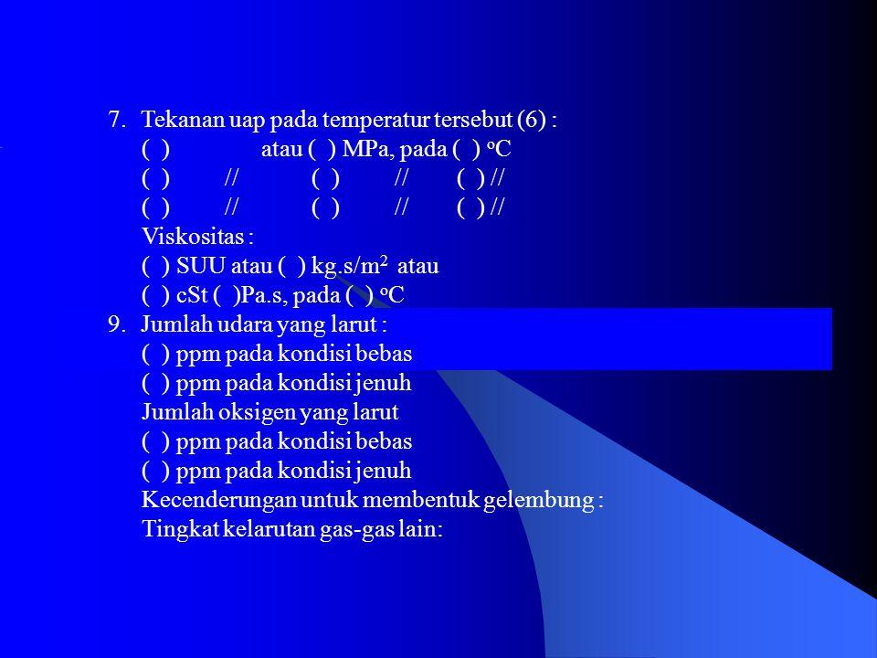 7.Tekanan uap pada temperatur tersebut (6) : ( ) atau ( ) MPa, pada ( ) o C ( ) // ( ) // ( ) // Viskositas : ( ) SUU atau ( ) kg.s/m 2 atau ( ) cSt ( )Pa.s, pada ( ) o C 9.Jumlah udara yang larut : ( ) ppm pada kondisi bebas ( ) ppm pada kondisi jenuh Jumlah oksigen yang larut ( ) ppm pada kondisi bebas ( ) ppm pada kondisi jenuh Kecenderungan untuk membentuk gelembung : Tingkat kelarutan gas-gas lain: