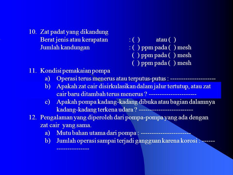 10.Zat padat yang dikandung Berat jenis atau kerapatan : ( ) atau ( ) Jumlah kandungan : ( ) ppm pada ( ) mesh ( ) ppm pada ( ) mesh 11.Kondisi pemakaian pompa a)Operasi terus menerus atau terputus-putus : --------------------- b)Apakah zat cair disirkulasikan dalam jalur tertutup, atau zat cair baru ditambah terus menerus .