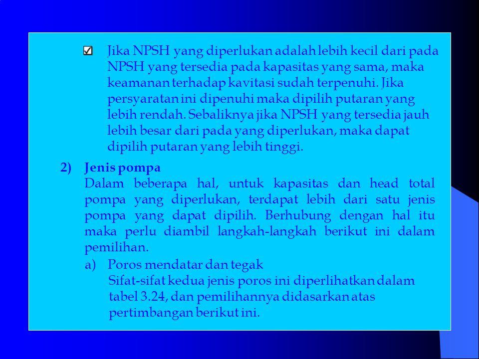 Jika NPSH yang diperlukan adalah lebih kecil dari pada NPSH yang tersedia pada kapasitas yang sama, maka keamanan terhadap kavitasi sudah terpenuhi.