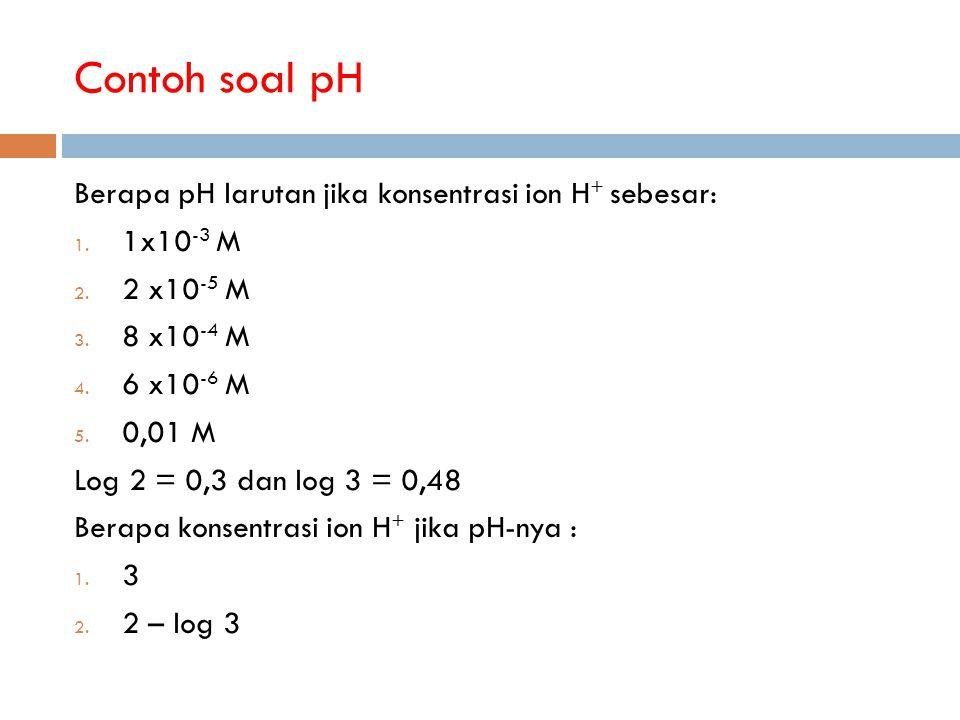Contoh soal pH Berapa pH larutan jika konsentrasi ion H + sebesar: 1. 1x10 -3 M 2. 2 x10 -5 M 3. 8 x10 -4 M 4. 6 x10 -6 M 5. 0,01 M Log 2 = 0,3 dan lo