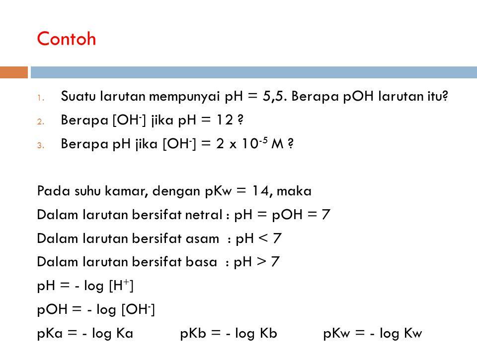 Contoh 1. Suatu larutan mempunyai pH = 5,5. Berapa pOH larutan itu? 2. Berapa [OH - ] jika pH = 12 ? 3. Berapa pH jika [OH - ] = 2 x 10 -5 M ? Pada su