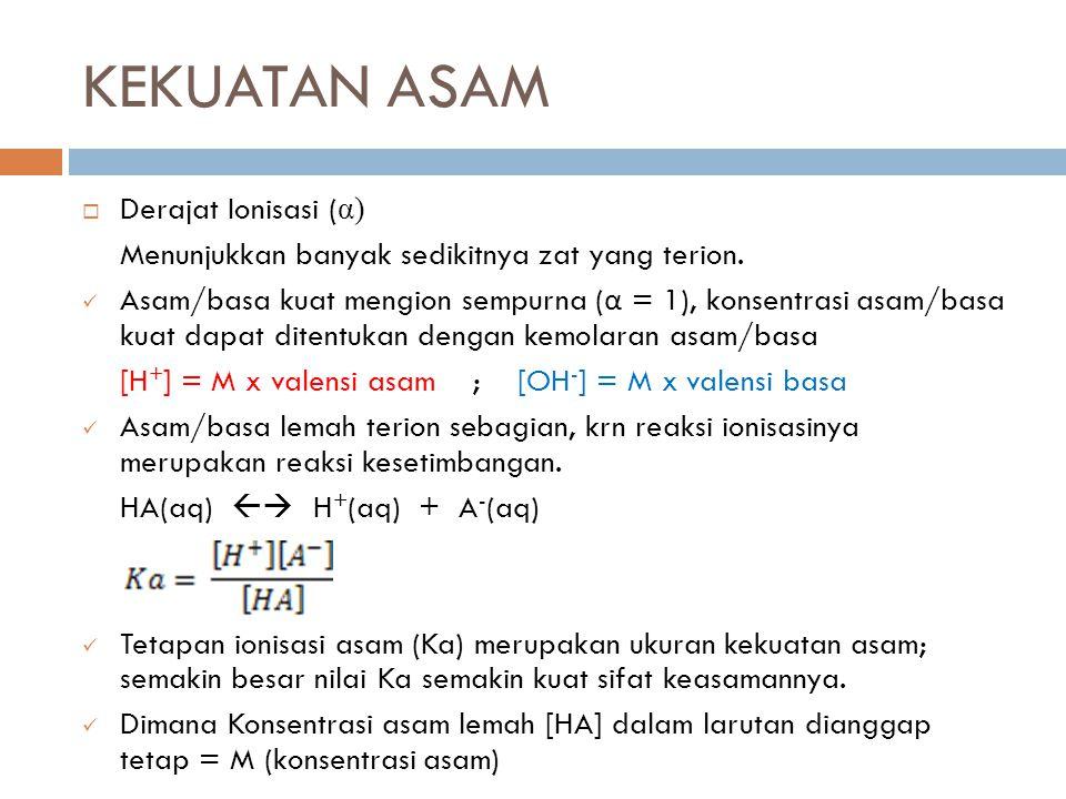 KEKUATAN ASAM  Derajat Ionisasi ( α) Menunjukkan banyak sedikitnya zat yang terion. Asam/basa kuat mengion sempurna ( α = 1), konsentrasi asam/basa k