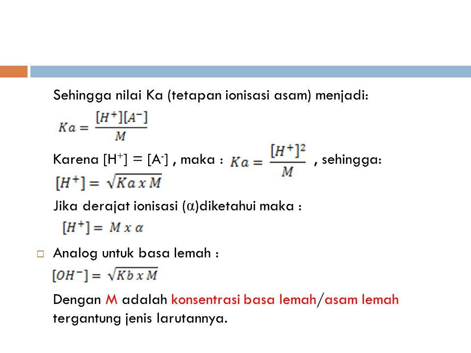 Sehingga nilai Ka (tetapan ionisasi asam) menjadi: Karena [H + ] = [A - ], maka :, sehingga: Jika derajat ionisasi ( α )diketahui maka :  Analog untuk basa lemah : Dengan M adalah konsentrasi basa lemah/asam lemah tergantung jenis larutannya.