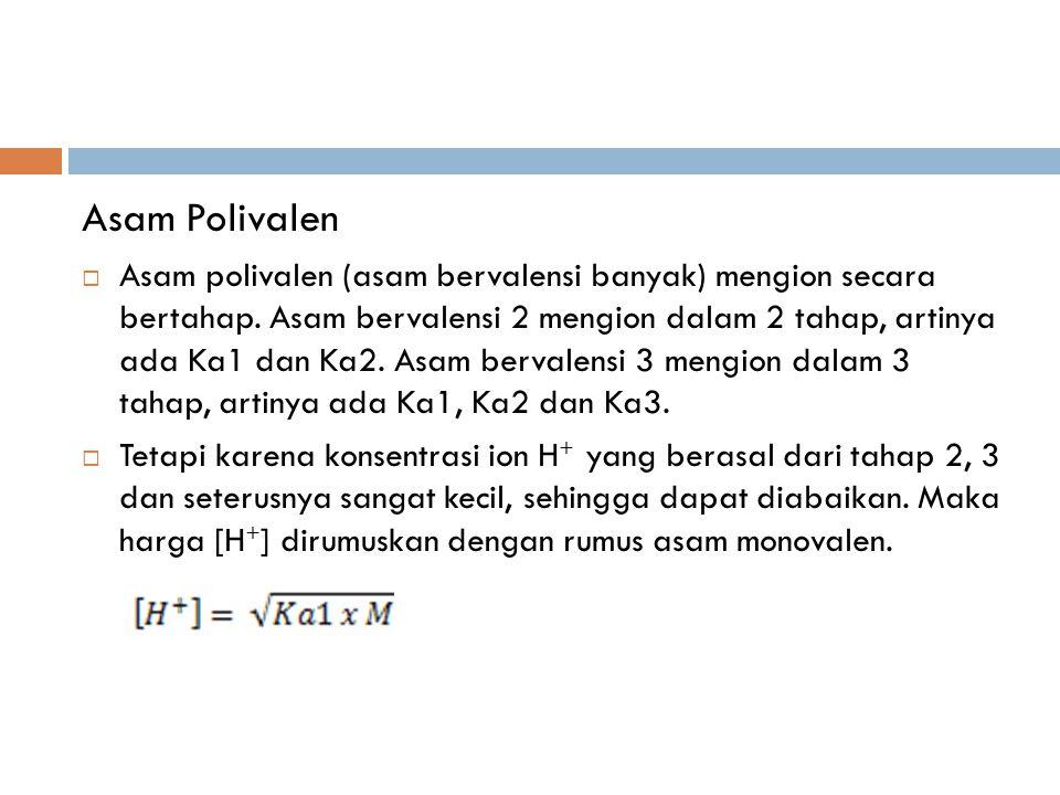Asam Polivalen  Asam polivalen (asam bervalensi banyak) mengion secara bertahap. Asam bervalensi 2 mengion dalam 2 tahap, artinya ada Ka1 dan Ka2. As