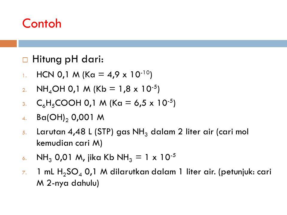 Contoh  Hitung pH dari: 1. HCN 0,1 M (Ka = 4,9 x 10 -10 ) 2. NH 4 OH 0,1 M (Kb = 1,8 x 10 -5 ) 3. C 6 H 5 COOH 0,1 M (Ka = 6,5 x 10 -5 ) 4. Ba(OH) 2