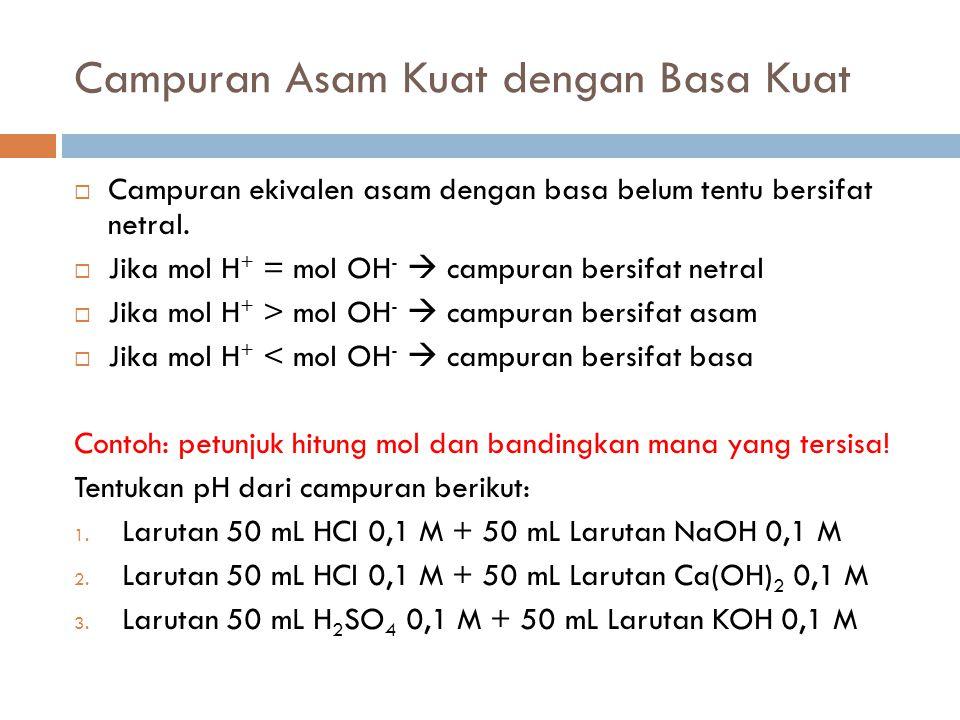 Campuran Asam Kuat dengan Basa Kuat  Campuran ekivalen asam dengan basa belum tentu bersifat netral.  Jika mol H + = mol OH -  campuran bersifat ne