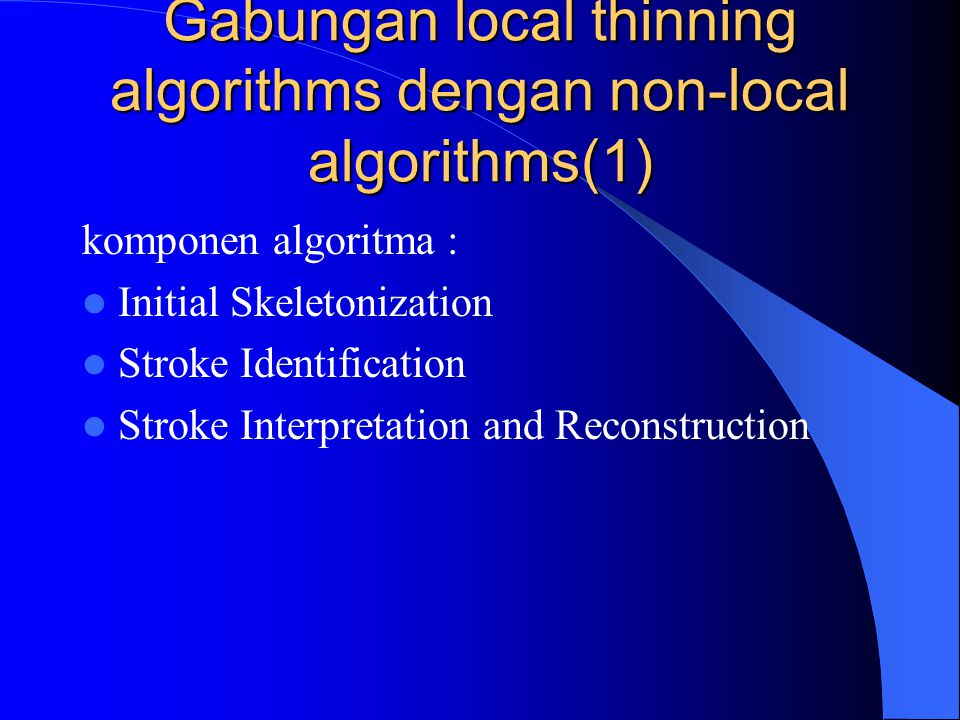 Gabungan local thinning algorithms dengan non-local algorithms(1) komponen algoritma : Initial Skeletonization Stroke Identification Stroke Interpreta