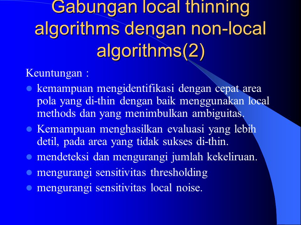 Gabungan local thinning algorithms dengan non-local algorithms(2) Keuntungan : kemampuan mengidentifikasi dengan cepat area pola yang di-thin dengan baik menggunakan local methods dan yang menimbulkan ambiguitas.