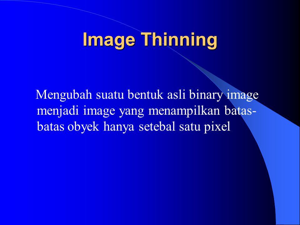 Image Thinning Mengubah suatu bentuk asli binary image menjadi image yang menampilkan batas- batas obyek hanya setebal satu pixel