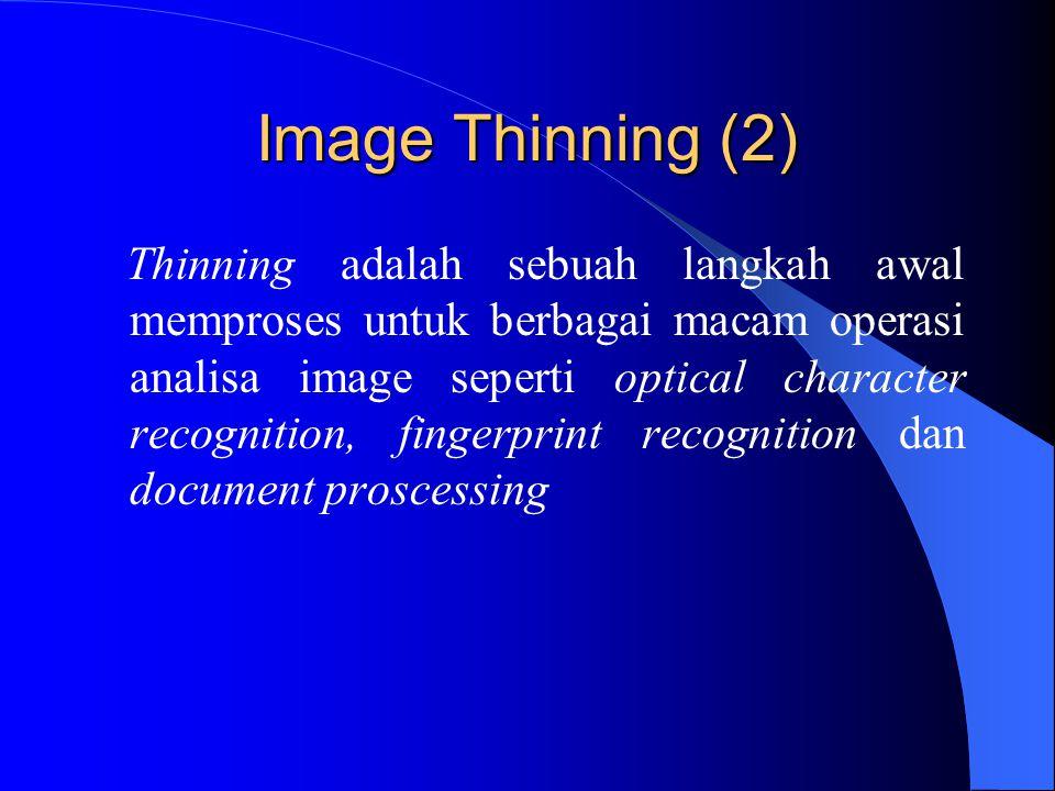 Image Thinning (2) Thinning adalah sebuah langkah awal memproses untuk berbagai macam operasi analisa image seperti optical character recognition, fingerprint recognition dan document proscessing