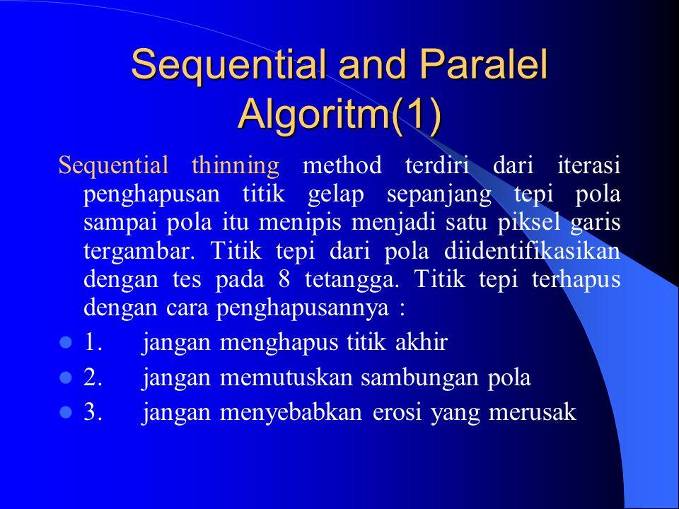 Sequential and Paralel Algoritm(1) Sequential thinning method terdiri dari iterasi penghapusan titik gelap sepanjang tepi pola sampai pola itu menipis menjadi satu piksel garis tergambar.
