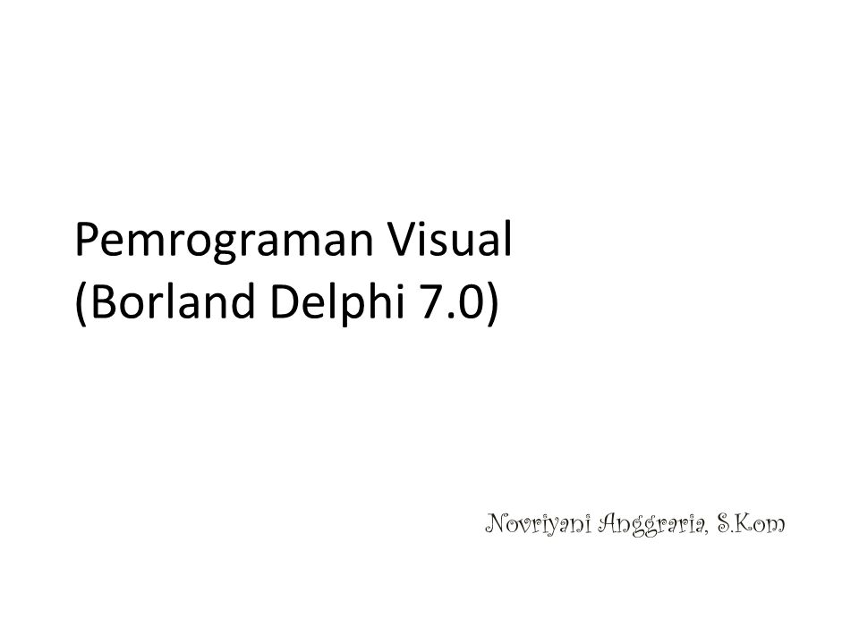 Pemrograman Visual (Borland Delphi 7.0) Novriyani Anggraria, S.Kom