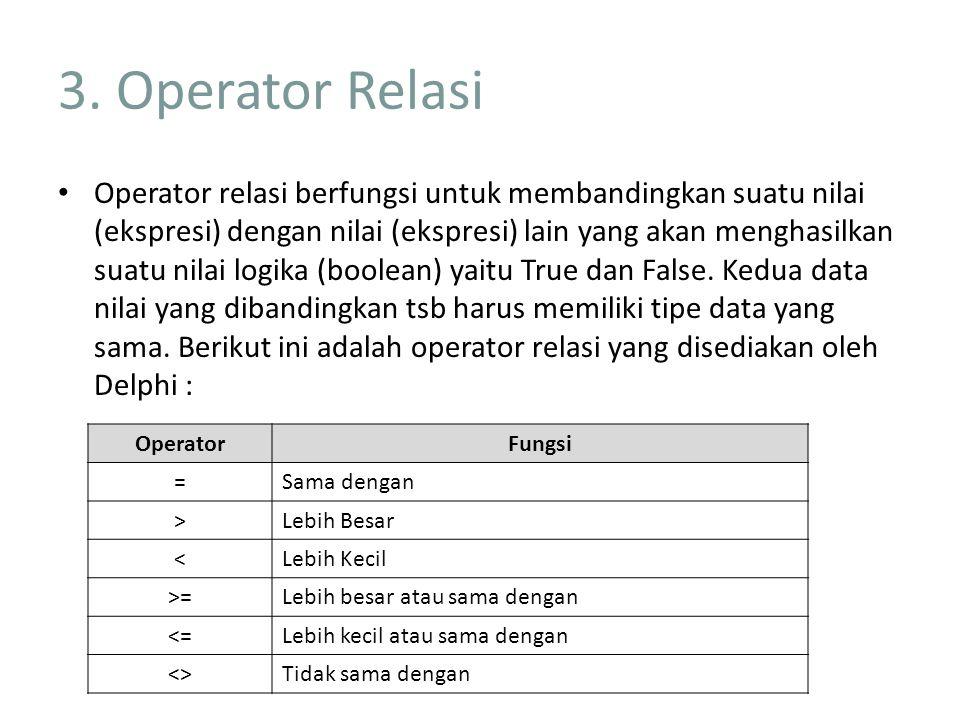 3. Operator Relasi Operator relasi berfungsi untuk membandingkan suatu nilai (ekspresi) dengan nilai (ekspresi) lain yang akan menghasilkan suatu nila