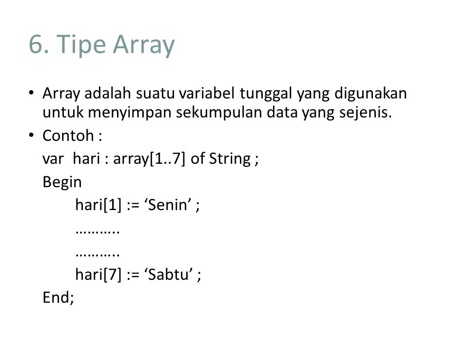 6. Tipe Array Array adalah suatu variabel tunggal yang digunakan untuk menyimpan sekumpulan data yang sejenis. Contoh : var hari : array[1..7] of Stri
