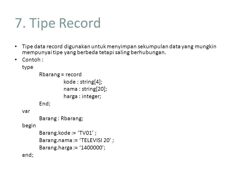 7. Tipe Record Tipe data record digunakan untuk menyimpan sekumpulan data yang mungkin mempunyai tipe yang berbeda tetapi saling berhubungan. Contoh :