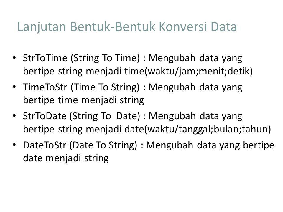 Lanjutan Bentuk-Bentuk Konversi Data StrToTime (String To Time) : Mengubah data yang bertipe string menjadi time(waktu/jam;menit;detik) TimeToStr (Time To String) : Mengubah data yang bertipe time menjadi string StrToDate (String To Date) : Mengubah data yang bertipe string menjadi date(waktu/tanggal;bulan;tahun) DateToStr (Date To String) : Mengubah data yang bertipe date menjadi string