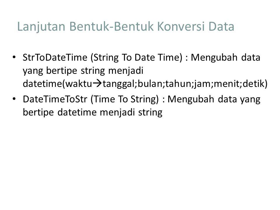 Lanjutan Bentuk-Bentuk Konversi Data StrToDateTime (String To Date Time) : Mengubah data yang bertipe string menjadi datetime(waktu  tanggal;bulan;tahun;jam;menit;detik) DateTimeToStr (Time To String) : Mengubah data yang bertipe datetime menjadi string