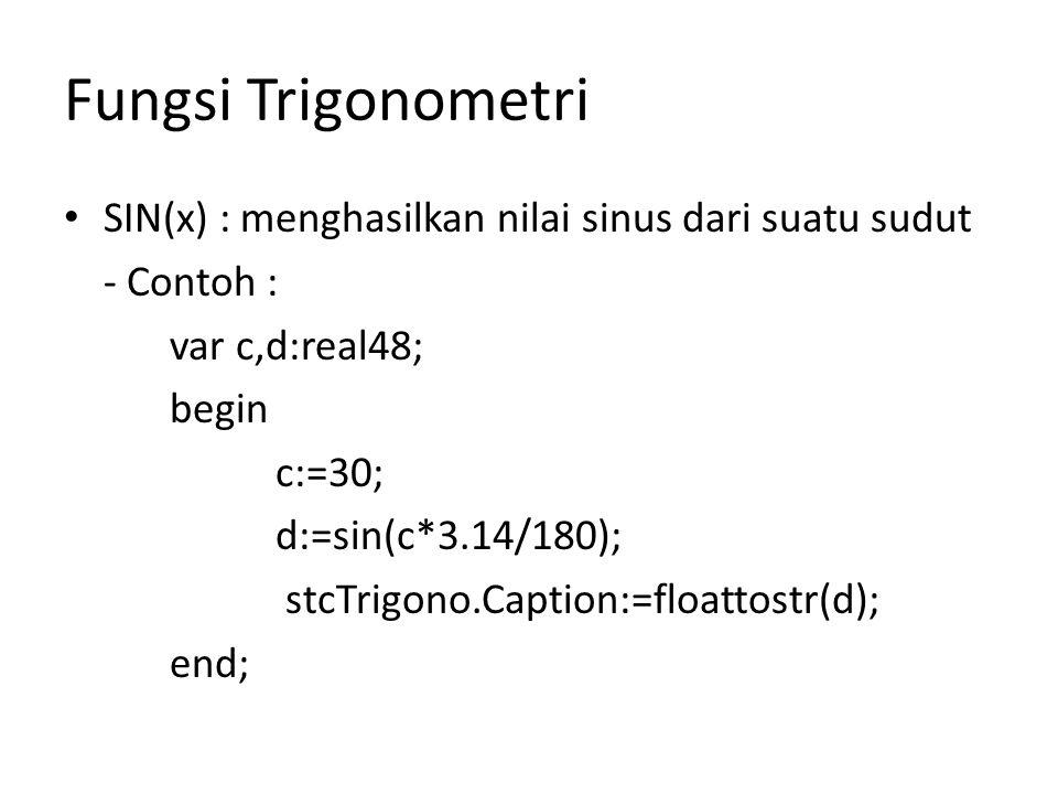 Fungsi Trigonometri SIN(x) : menghasilkan nilai sinus dari suatu sudut - Contoh : var c,d:real48; begin c:=30; d:=sin(c*3.14/180); stcTrigono.Caption:=floattostr(d); end;