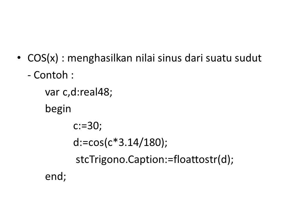 COS(x) : menghasilkan nilai sinus dari suatu sudut - Contoh : var c,d:real48; begin c:=30; d:=cos(c*3.14/180); stcTrigono.Caption:=floattostr(d); end;