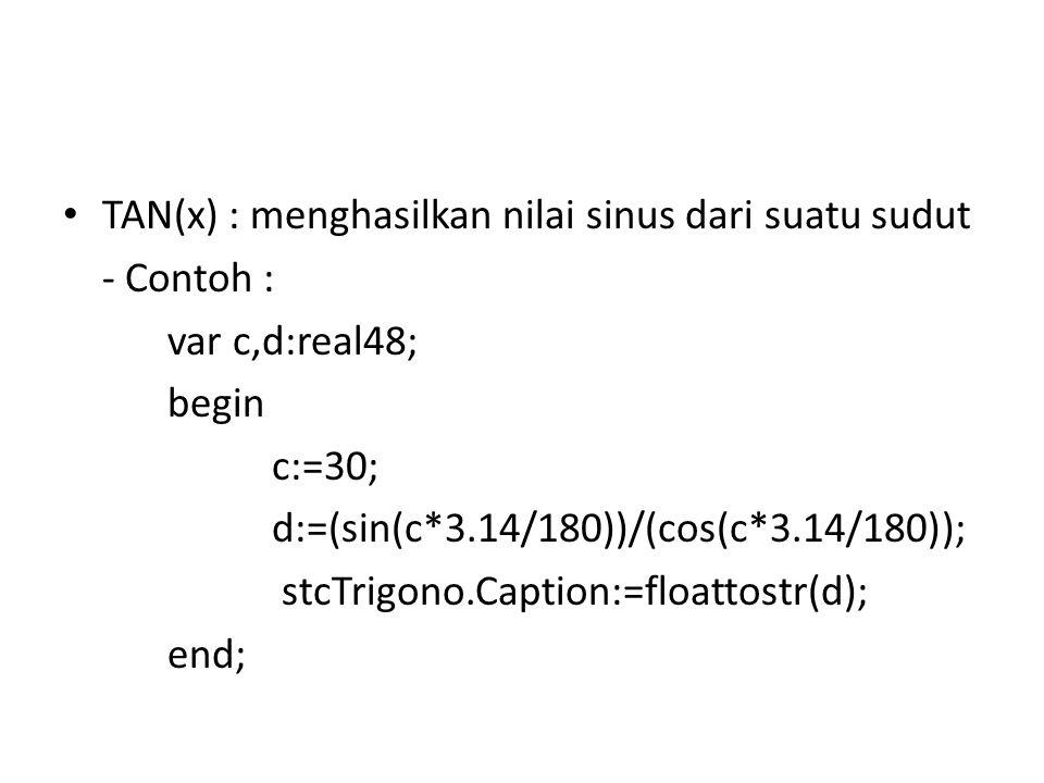 TAN(x) : menghasilkan nilai sinus dari suatu sudut - Contoh : var c,d:real48; begin c:=30; d:=(sin(c*3.14/180))/(cos(c*3.14/180)); stcTrigono.Caption:=floattostr(d); end;