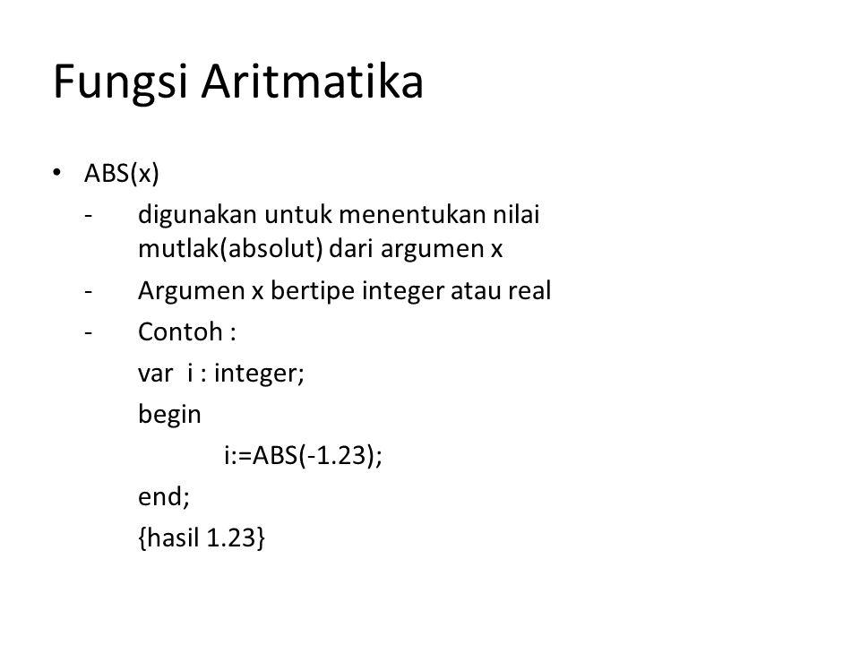 Fungsi Aritmatika ABS(x) -digunakan untuk menentukan nilai mutlak(absolut) dari argumen x -Argumen x bertipe integer atau real -Contoh : var i : integer; begin i:=ABS(-1.23); end; {hasil 1.23}