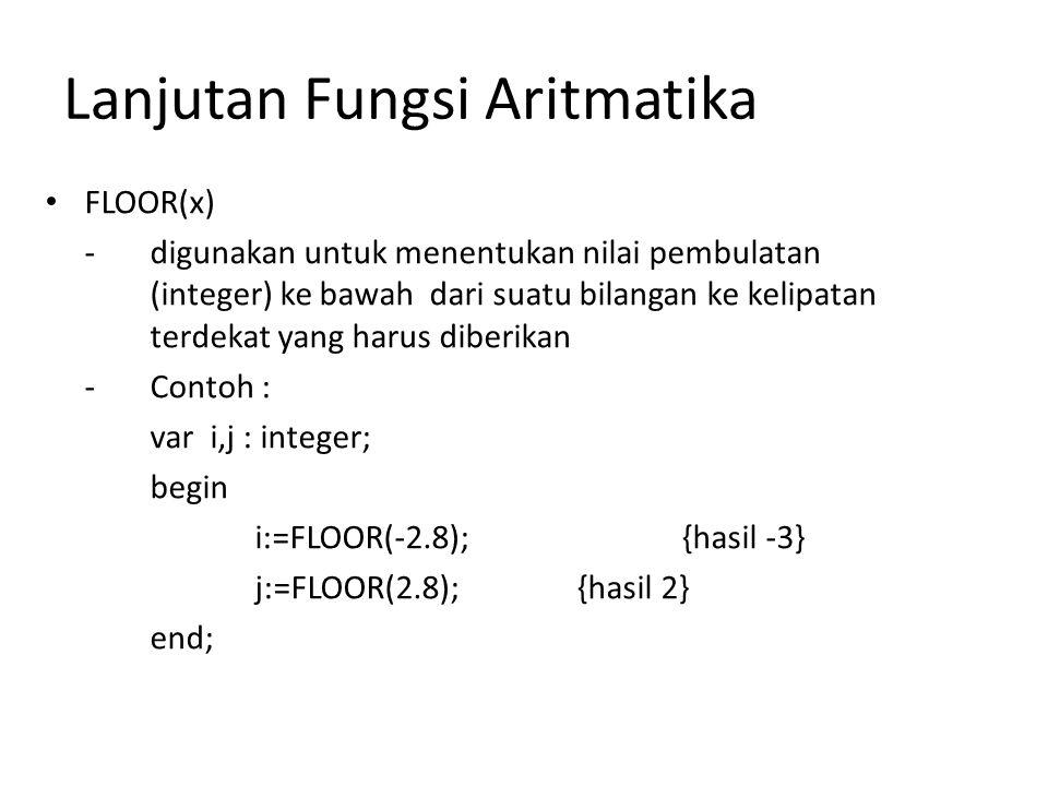 Lanjutan Fungsi Aritmatika FLOOR(x) -digunakan untuk menentukan nilai pembulatan (integer) ke bawah dari suatu bilangan ke kelipatan terdekat yang harus diberikan -Contoh : var i,j : integer; begin i:=FLOOR(-2.8); {hasil -3} j:=FLOOR(2.8); {hasil 2} end;