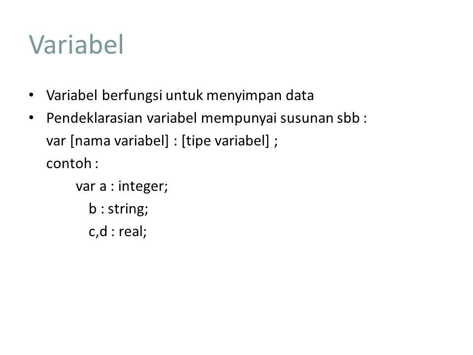 Variabel Variabel berfungsi untuk menyimpan data Pendeklarasian variabel mempunyai susunan sbb : var [nama variabel] : [tipe variabel] ; contoh : var a : integer; b : string; c,d : real;