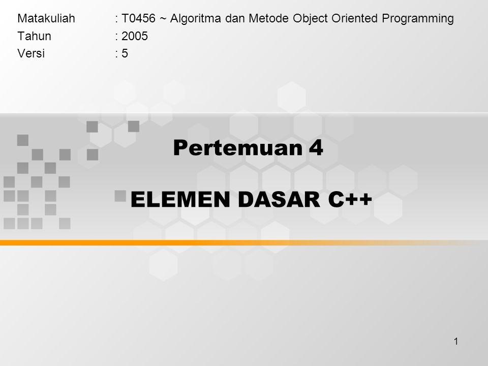 1 Pertemuan 4 ELEMEN DASAR C++ Matakuliah: T0456 ~ Algoritma dan Metode Object Oriented Programming Tahun: 2005 Versi: 5