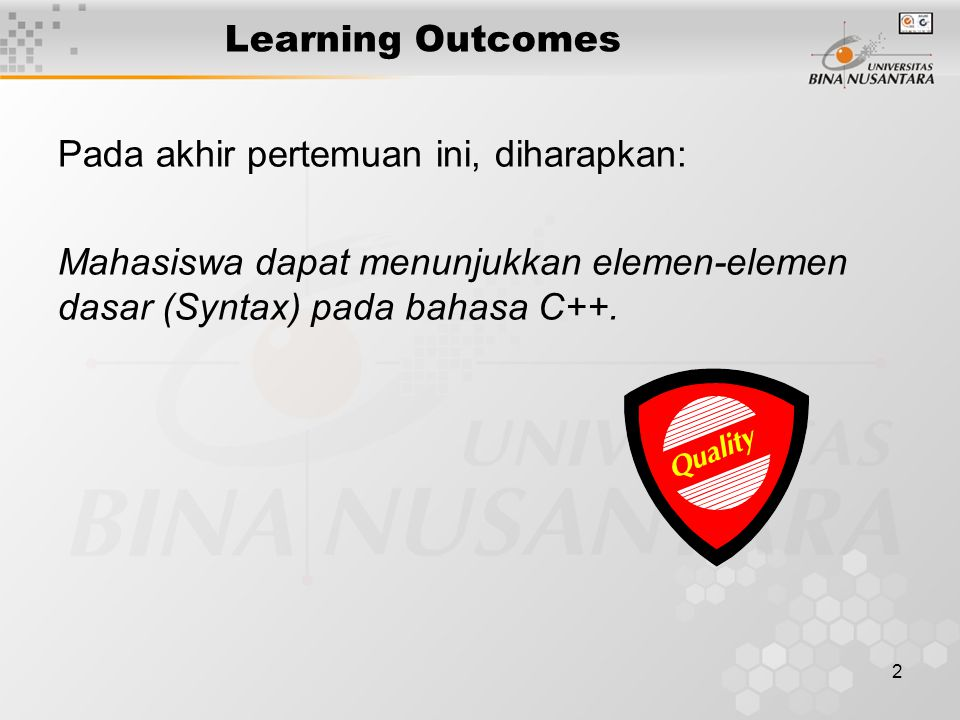 2 Learning Outcomes Pada akhir pertemuan ini, diharapkan: Mahasiswa dapat menunjukkan elemen-elemen dasar (Syntax) pada bahasa C++.