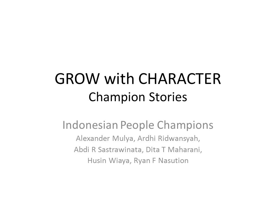 GROW with CHARACTER Champion Stories Indonesian People Champions Alexander Mulya, Ardhi Ridwansyah, Abdi R Sastrawinata, Dita T Maharani, Husin Wiaya,