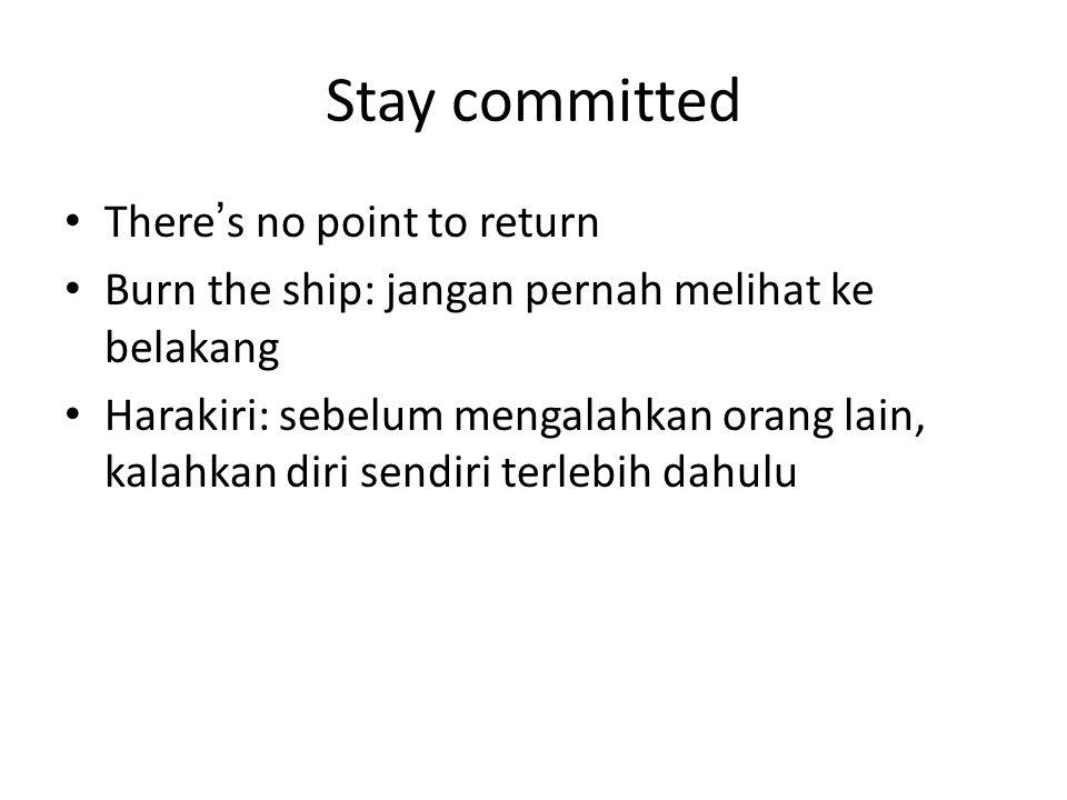Stay committed There's no point to return Burn the ship: jangan pernah melihat ke belakang Harakiri: sebelum mengalahkan orang lain, kalahkan diri sen