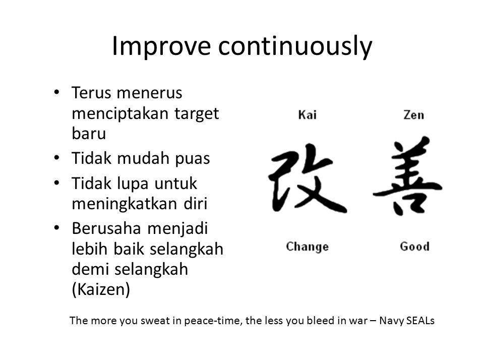 Improve continuously Terus menerus menciptakan target baru Tidak mudah puas Tidak lupa untuk meningkatkan diri Berusaha menjadi lebih baik selangkah d