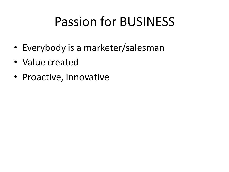 Passion for BUSINESS Everybody is a marketer/salesman Value created Proactive, innovative
