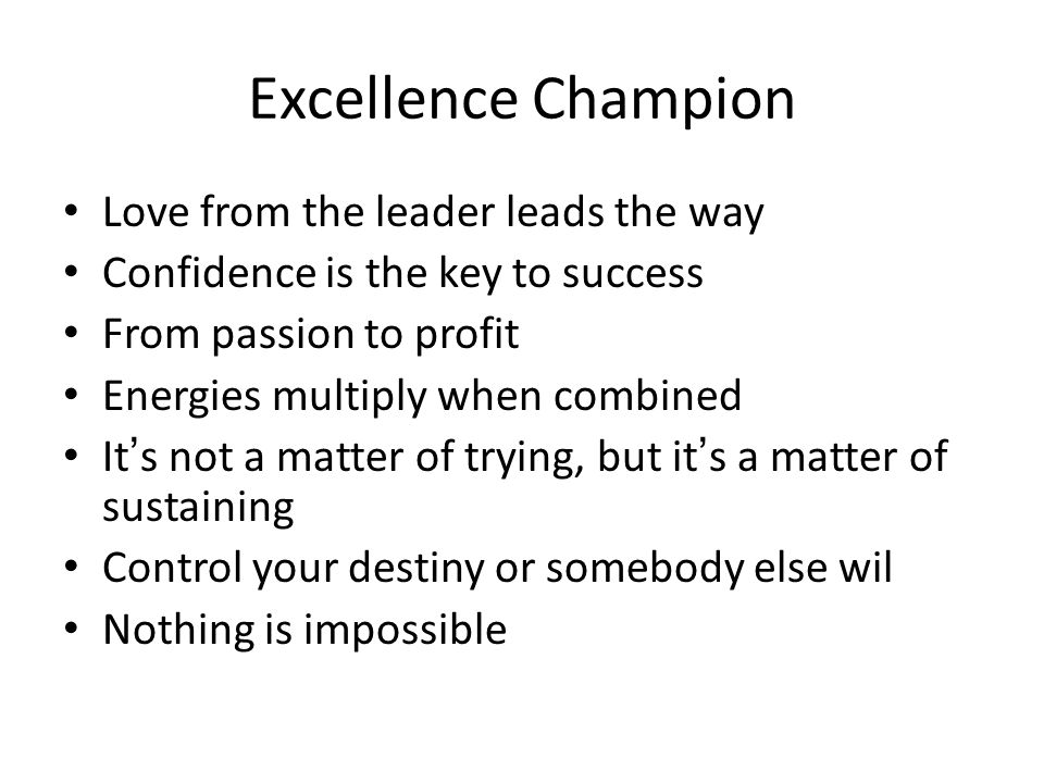 Excellence Champion Love from the leader leads the way Confidence is the key to success From passion to profit Energies multiply when combined It's not a matter of trying, but it's a matter of sustaining Control your destiny or somebody else wil Nothing is impossible