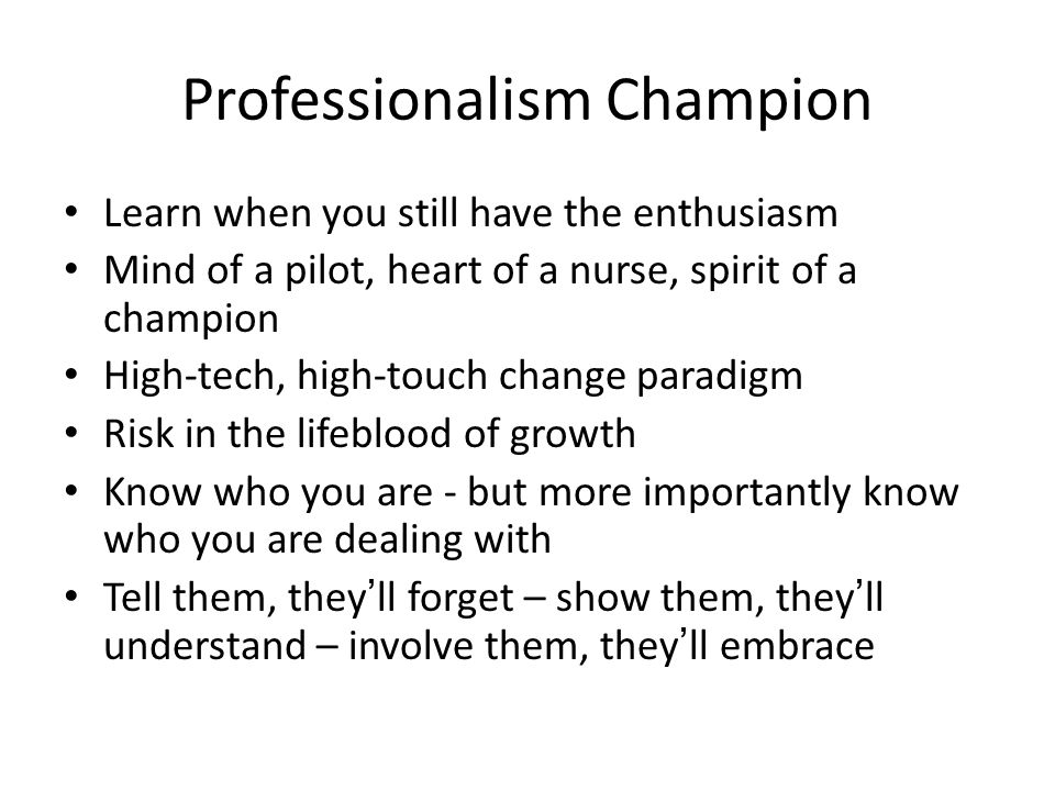 Professionalism Champion Learn when you still have the enthusiasm Mind of a pilot, heart of a nurse, spirit of a champion High-tech, high-touch change paradigm Risk in the lifeblood of growth Know who you are - but more importantly know who you are dealing with Tell them, they'll forget – show them, they'll understand – involve them, they'll embrace