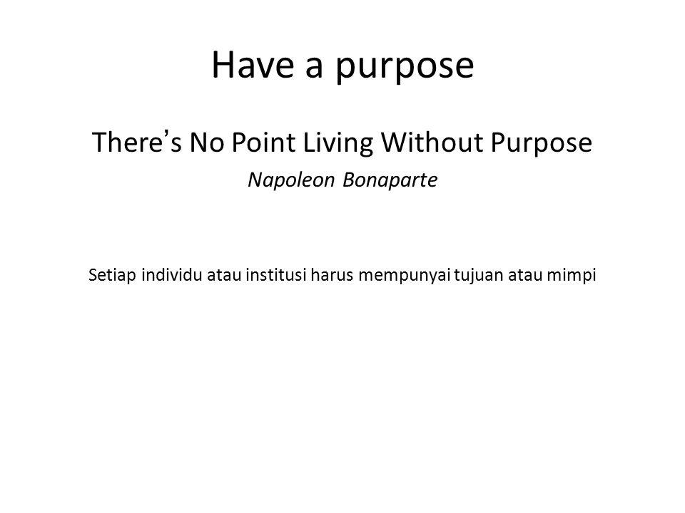 Have a purpose There's No Point Living Without Purpose Napoleon Bonaparte Setiap individu atau institusi harus mempunyai tujuan atau mimpi