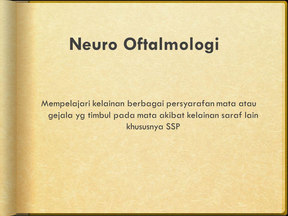 Neuro Oftalmologi Mempelajari kelainan berbagai persyarafan mata atau gejala yg timbul pada mata akibat kelainan saraf lain khususnya SSP
